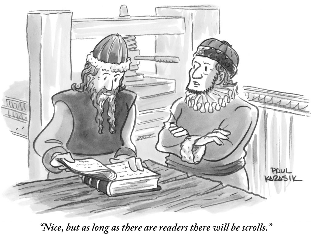 "Cartoon by Paul Karasik with one person reading a book (they are dressed in medieval clothes)and the other saying: ""That's nice, but as long as there are readers, there will be scrolls."""